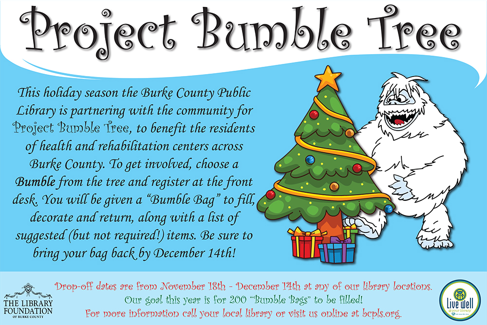"Project Bumble Tree 	This holiday season the Burke County Public Library is partnering with the community for Project Bumble Tree, to benefit the residents of health and rehabilitation centers across Burke County. To get involved, choose a Bumble from the tree and register at the front desk. You will be given a ""Bumble Bag"" to fill, decorate and return, along with a list of suggested (but not required!) items. Be sure to bring your bag back by December 14th!  Drop-off dates are from November 18th - December 14th at any of our library locations. Our goal this year is for 200 ""Bumble Bags"" to be filled! For more information call your local library or visit us online at bcpls.org."