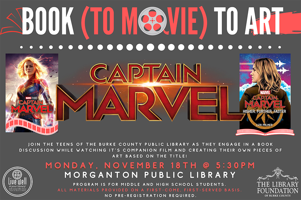 Book to Movie to Art 			Read  talk watch make 			Captain Marvel 				Join the teens of the Burke County Public Library as they Engage in a book discussion while watching it's companion film and creating their own pieces of art based on the title! 			 			Monday, November 18: 5:30pm at MPL 			Program is for middle and high school students. All materials provided on a first-come, first-served basis. 			no pre-registration required.